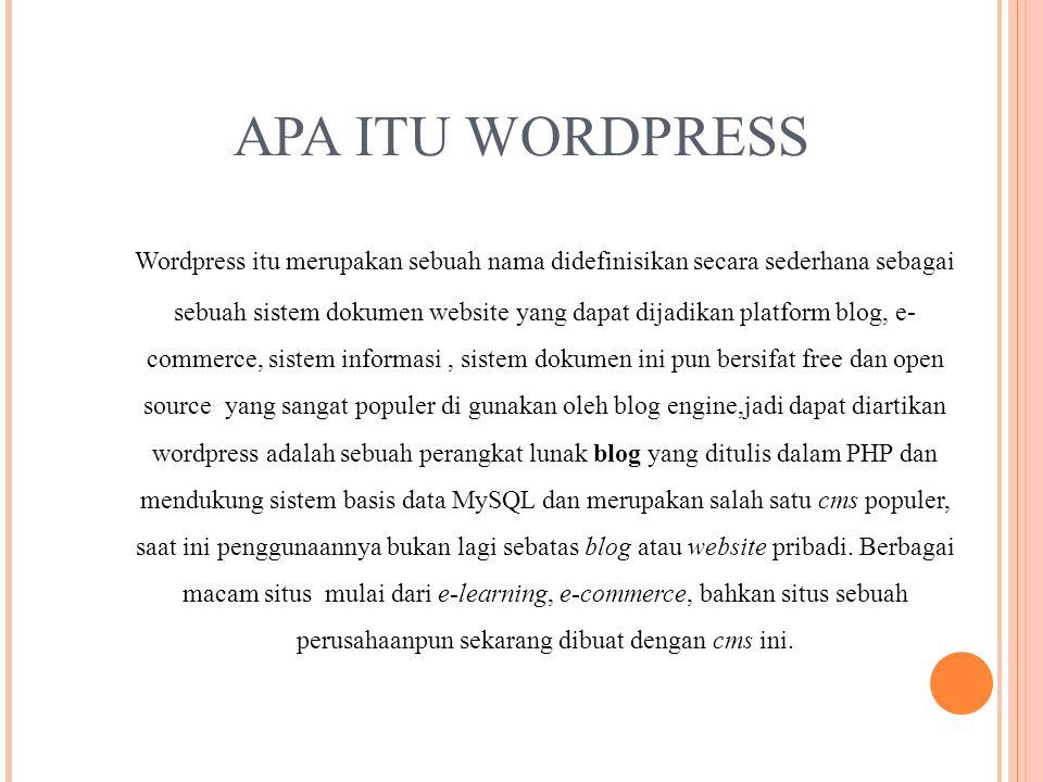 APA ITU WORDPRESS Wordpress itu merupakan sebuah nama didefinisikan secara sederhana sebagai sebuah sistem dokumen website yang dapat dijadikan platform blog, e- commerce, sistem informasi, sistem dokumen ini pun bersifat free dan open source yang sangat populer di gunakan oleh blog engine,jadi dapat diartikan wordpress adalah sebuah perangkat lunak blog yang ditulis dalam PHP dan mendukung sistem basis data MySQL dan merupakan salah satu cms populer, saat ini penggunaannya bukan lagi sebatas blog atau website pribadi.