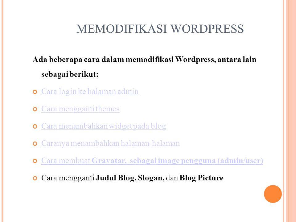 MEMODIFIKASI WORDPRESS Ada beberapa cara dalam memodifikasi Wordpress, antara lain sebagai berikut: Cara login ke halaman admin Cara mengganti themes Cara menambahkan widget pada blog Caranya menambahkan halaman-halaman Cara membuat Gravatar, sebagai image pengguna (admin/user) Cara mengganti Judul Blog, Slogan, dan Blog Picture