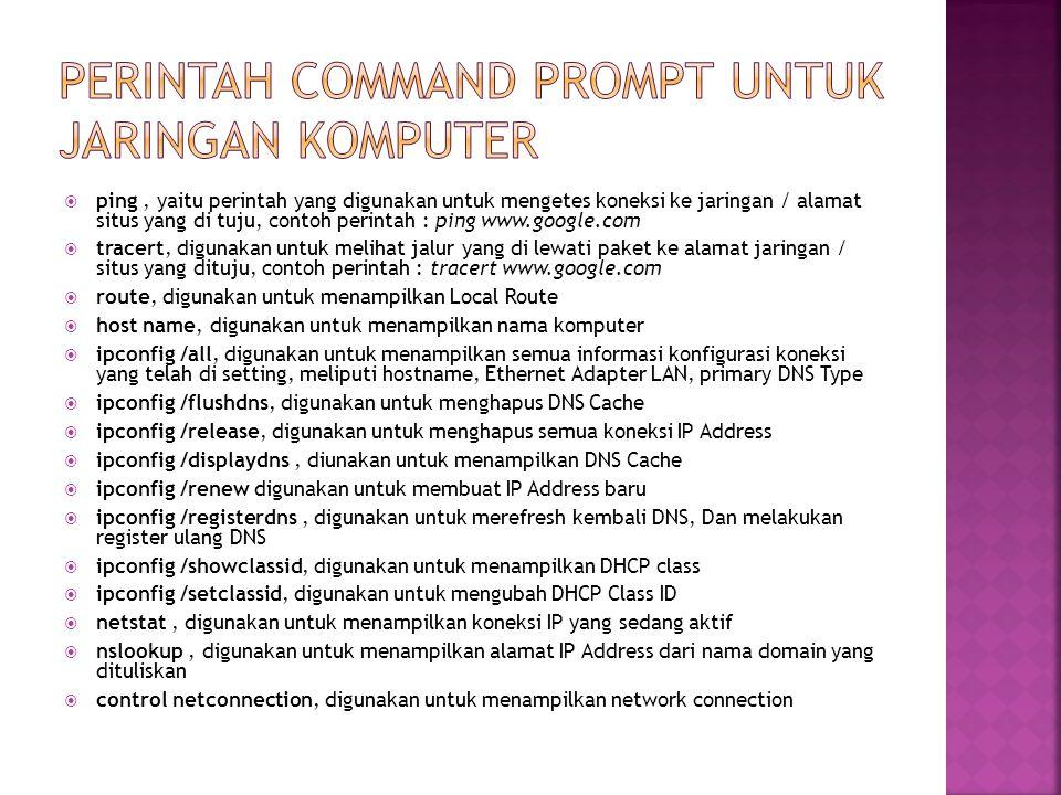  ping, yaitu perintah yang digunakan untuk mengetes koneksi ke jaringan / alamat situs yang di tuju, contoh perintah : ping www.google.com  tracert,