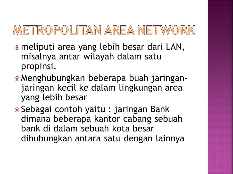  meliputi area yang lebih besar dari LAN, misalnya antar wilayah dalam satu propinsi.  Menghubungkan beberapa buah jaringan- jaringan kecil ke dalam