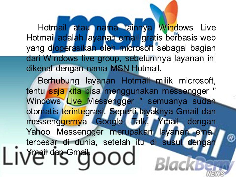 Hotmail atau nama lainnya Windows Live Hotmail adalah layanan email gratis berbasis web yang dioperasikan oleh microsoft sebagai bagian dari Windows live group, sebelumnya layanan ini dikenal dengan nama MSN Hotmail.
