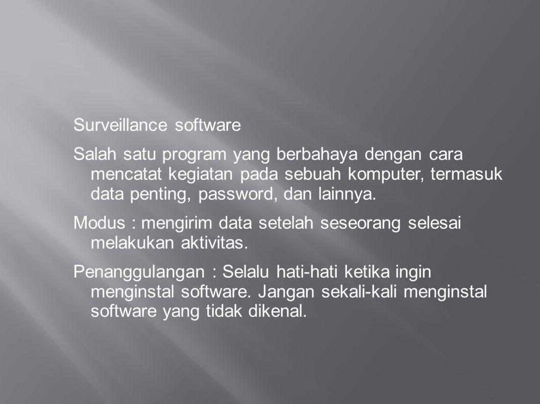 Surveillance software Salah satu program yang berbahaya dengan cara mencatat kegiatan pada sebuah komputer, termasuk data penting, password, dan lainn