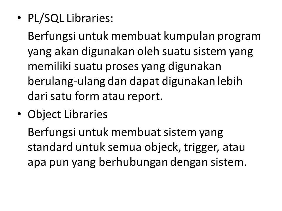 PL/SQL Libraries: Berfungsi untuk membuat kumpulan program yang akan digunakan oleh suatu sistem yang memiliki suatu proses yang digunakan berulang-ul