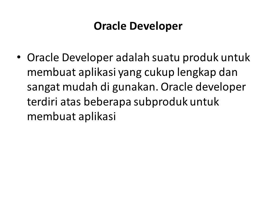 Sub Produk didalam Oracle Developer Oracle Form - Subproduk ini di khususkan untuk membuat form- form aplikasi -Membuat menu - Membuat programming library Oracle Report -Hanya membuat report Oracle Grafik -Digunakan untuk menampilkan grafik dari sebuah nilai yang berada di tabel.