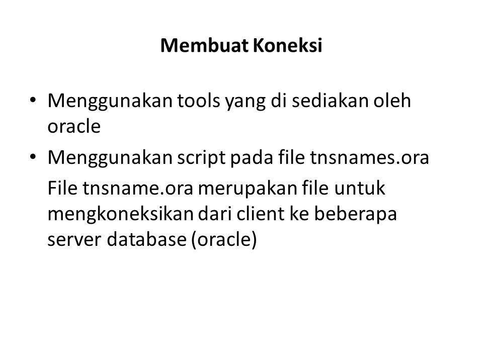 Membuat Koneksi Menggunakan tools yang di sediakan oleh oracle Menggunakan script pada file tnsnames.ora File tnsname.ora merupakan file untuk mengkon