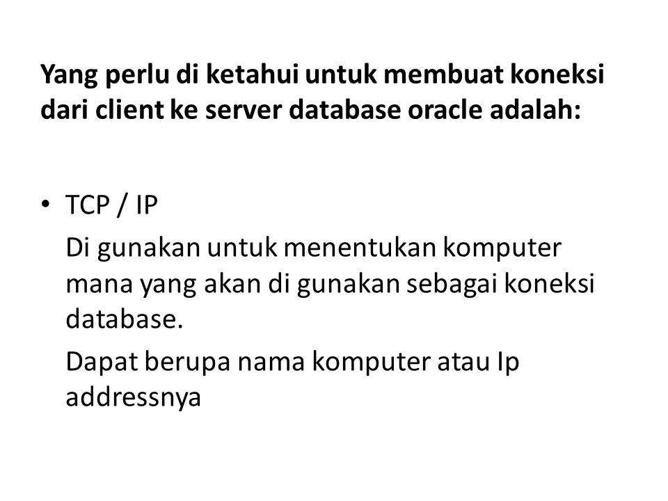 Yang perlu di ketahui untuk membuat koneksi dari client ke server database oracle adalah: TCP / IP Di gunakan untuk menentukan komputer mana yang akan