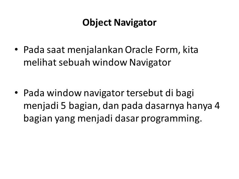 Object Navigator Pada saat menjalankan Oracle Form, kita melihat sebuah window Navigator Pada window navigator tersebut di bagi menjadi 5 bagian, dan