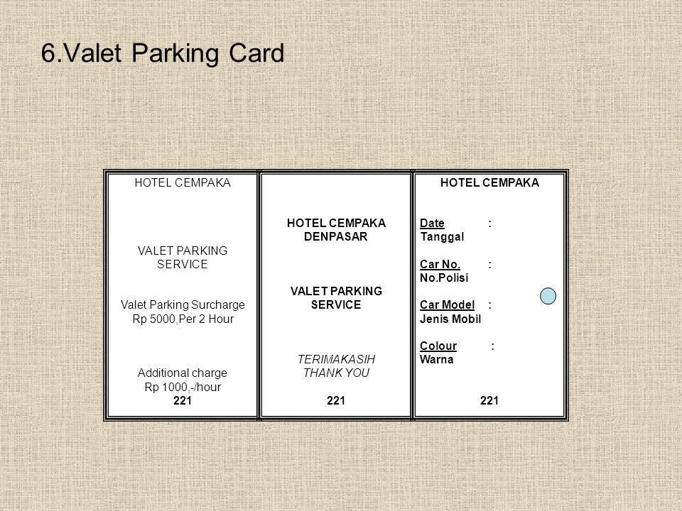 6.Valet Parking Card HOTEL CEMPAKA VALET PARKING SERVICE Valet Parking Surcharge Rp 5000,Per 2 Hour Additional charge Rp 1000,-/hour 221 HOTEL CEMPAKA DENPASAR VALET PARKING SERVICE TERIMAKASIH THANK YOU 221 HOTEL CEMPAKA Date: Tanggal Car No.: No.Polisi Car Model: Jenis Mobil Colour : Warna 221