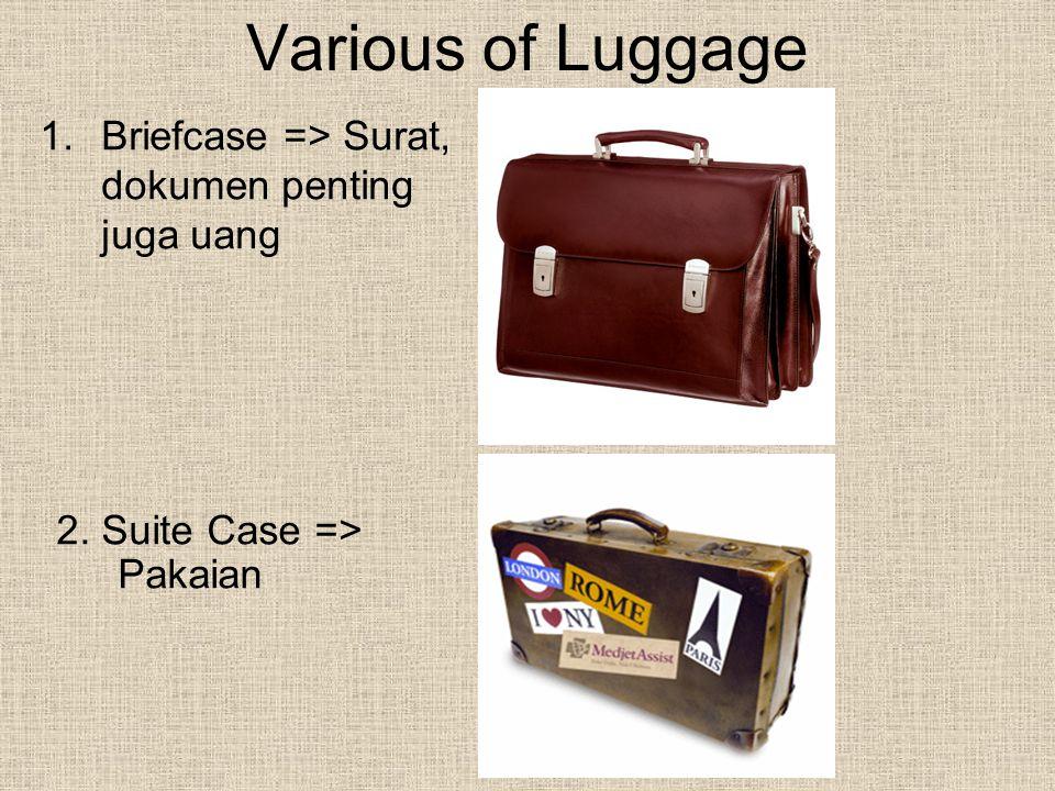 Various of Luggage 1.Briefcase => Surat, dokumen penting juga uang 2. Suite Case => Pakaian