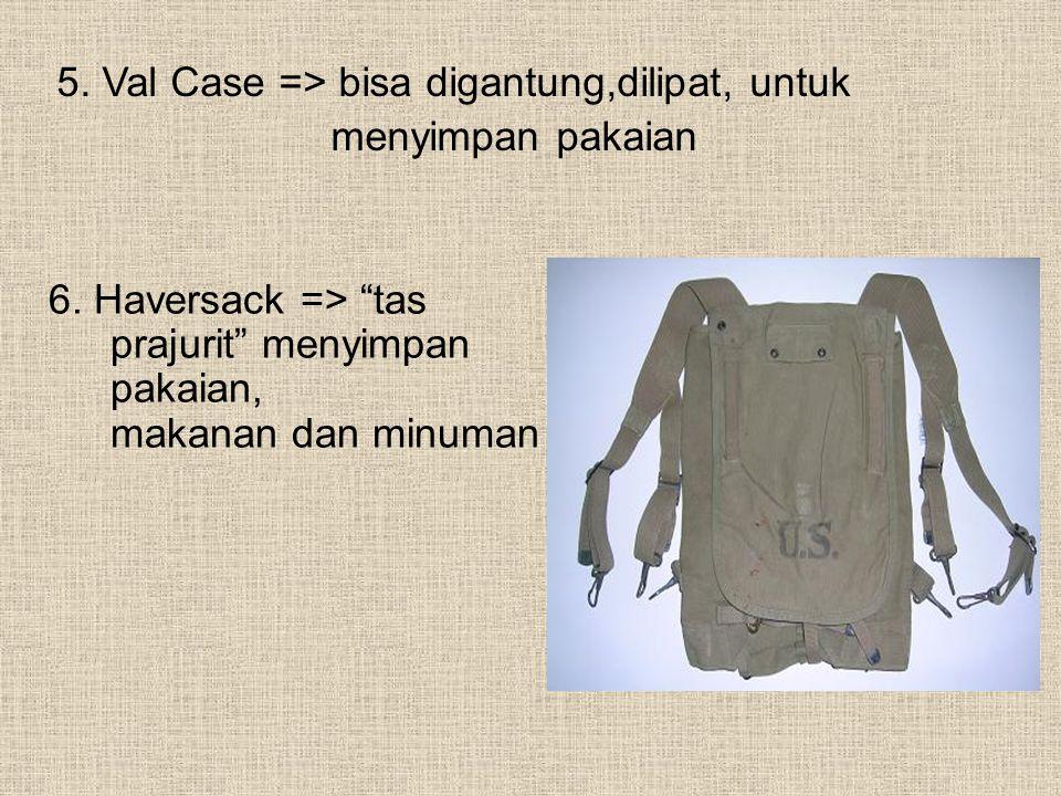 """5. Val Case => bisa digantung,dilipat, untuk menyimpan pakaian 6. Haversack => """"tas prajurit"""" menyimpan pakaian, makanan dan minuman"""
