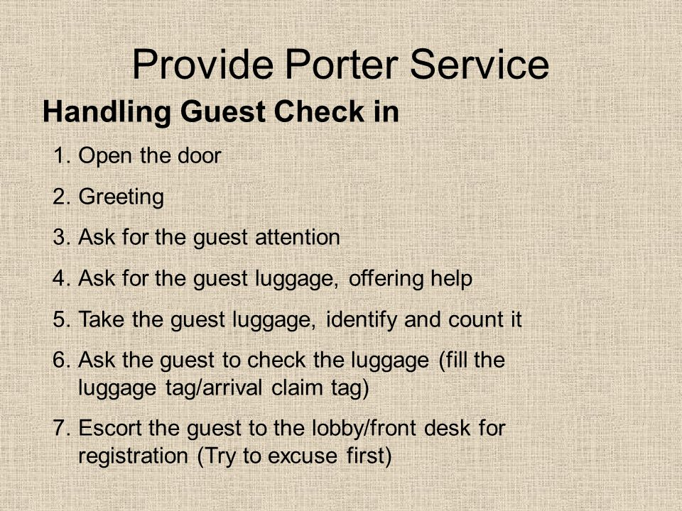 Provide Porter Service Handling Guest Check in 1.Open the door 2.Greeting 3.Ask for the guest attention 4.Ask for the guest luggage, offering help 5.Take the guest luggage, identify and count it 6.Ask the guest to check the luggage (fill the luggage tag/arrival claim tag) 7.Escort the guest to the lobby/front desk for registration (Try to excuse first)