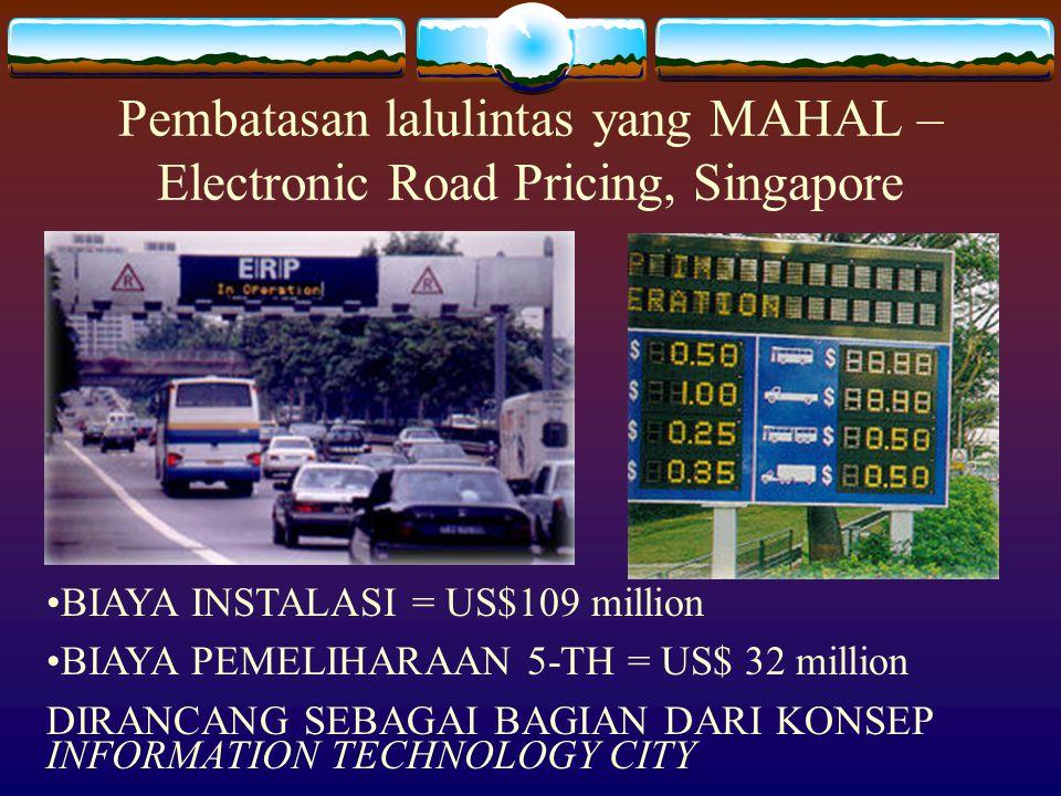Pembatasan lalulintas yang MAHAL – Electronic Road Pricing, Singapore BIAYA INSTALASI = US$109 million BIAYA PEMELIHARAAN 5-TH = US$ 32 million DIRANC