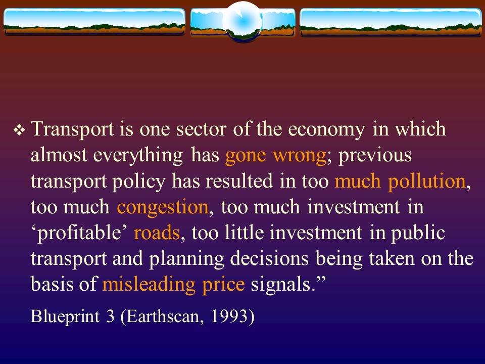  Transport is one sector of the economy in which almost everything has gone wrong; previous transport policy has resulted in too much pollution, too