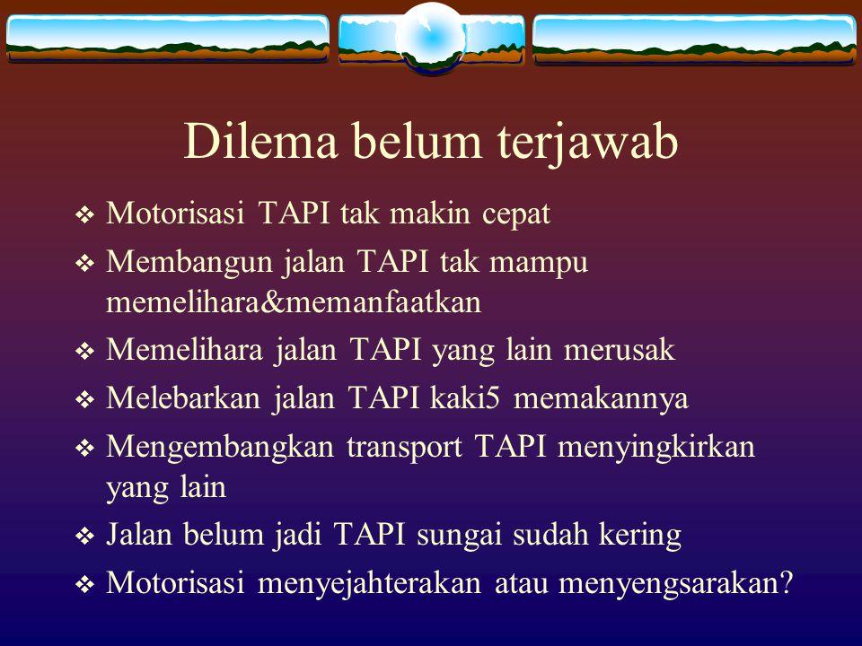 Dilema belum terjawab  Motorisasi TAPI tak makin cepat  Membangun jalan TAPI tak mampu memelihara&memanfaatkan  Memelihara jalan TAPI yang lain mer
