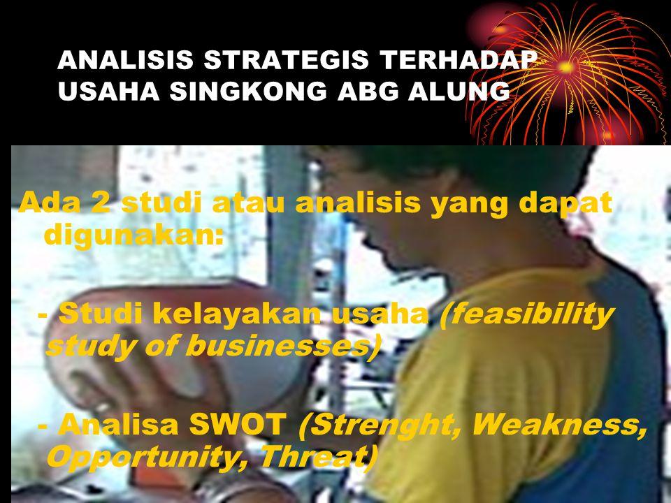ANALISIS STRATEGIS TERHADAP USAHA SINGKONG ABG ALUNG Ada 2 studi atau analisis yang dapat digunakan: - Studi kelayakan usaha (feasibility study of businesses) - Analisa SWOT (Strenght, Weakness, Opportunity, Threat)