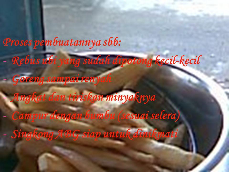 Proses pembuatannya sbb: -Rebus ubi yang sudah dipotong kecil-kecil -Goreng sampai renyah -Angkat dan tiriskan minyaknya -Campur dengan bumbu (sesuai selera) -Singkong ABG siap untuk dinikmati