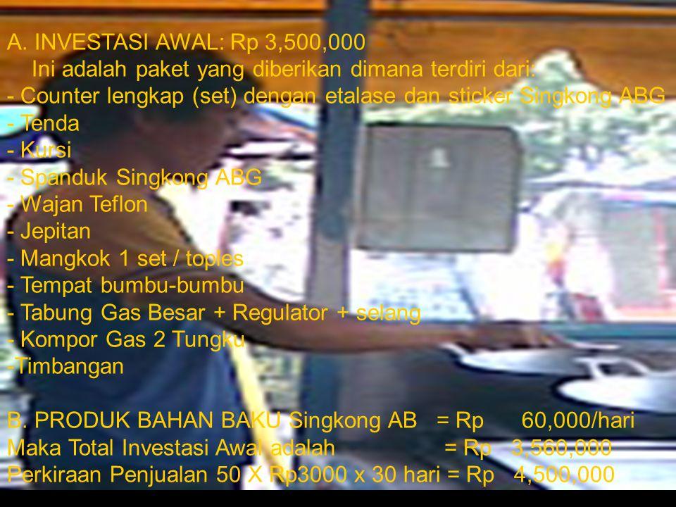 A. INVESTASI AWAL: Rp 3,500,000 Ini adalah paket yang diberikan dimana terdiri dari: - Counter lengkap (set) dengan etalase dan sticker Singkong ABG -