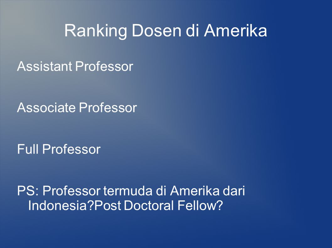 Ranking Dosen di Amerika Assistant Professor Associate Professor Full Professor PS: Professor termuda di Amerika dari Indonesia?Post Doctoral Fellow?