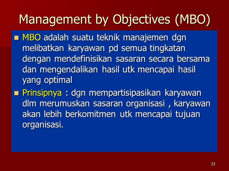 Management by Objectives (MBO) MBO adalah suatu teknik manajemen dgn melibatkan karyawan pd semua tingkatan dengan mendefinisikan sasaran secara bersama dan mengendalikan hasil utk mencapai hasil yang optimal MBO adalah suatu teknik manajemen dgn melibatkan karyawan pd semua tingkatan dengan mendefinisikan sasaran secara bersama dan mengendalikan hasil utk mencapai hasil yang optimal Prinsipnya : dgn mempartisipasikan karyawan dlm merumuskan sasaran organisasi, karyawan akan lebih berkomitmen utk mencapai tujuan organisasi.