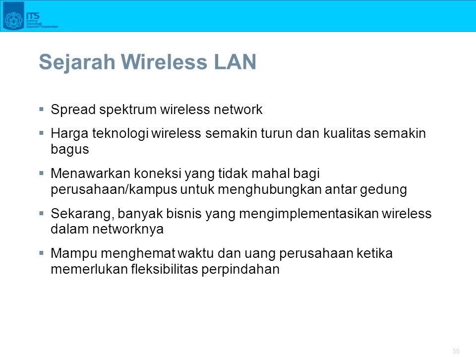 58 Sejarah Wireless LAN  Spread spektrum wireless network  Harga teknologi wireless semakin turun dan kualitas semakin bagus  Menawarkan koneksi yang tidak mahal bagi perusahaan/kampus untuk menghubungkan antar gedung  Sekarang, banyak bisnis yang mengimplementasikan wireless dalam networknya  Mampu menghemat waktu dan uang perusahaan ketika memerlukan fleksibilitas perpindahan