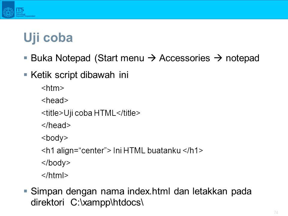 74 Uji coba  Buka Notepad (Start menu  Accessories  notepad  Ketik script dibawah ini Uji coba HTML Ini HTML buatanku  Simpan dengan nama index.h