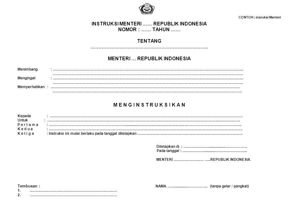 CONTOH : insruksi Menteri INSTRUKSI MENTERI …… REPUBLIK INDONESIA NOMOR : …… TAHUN …… TENTANG ………………………………………………………………. MENTERI … REPUBLIK INDONESIA M