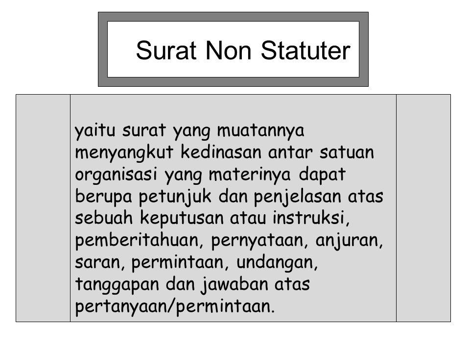 Surat Non Statuter yaitu surat yang muatannya menyangkut kedinasan antar satuan organisasi yang materinya dapat berupa petunjuk dan penjelasan atas se