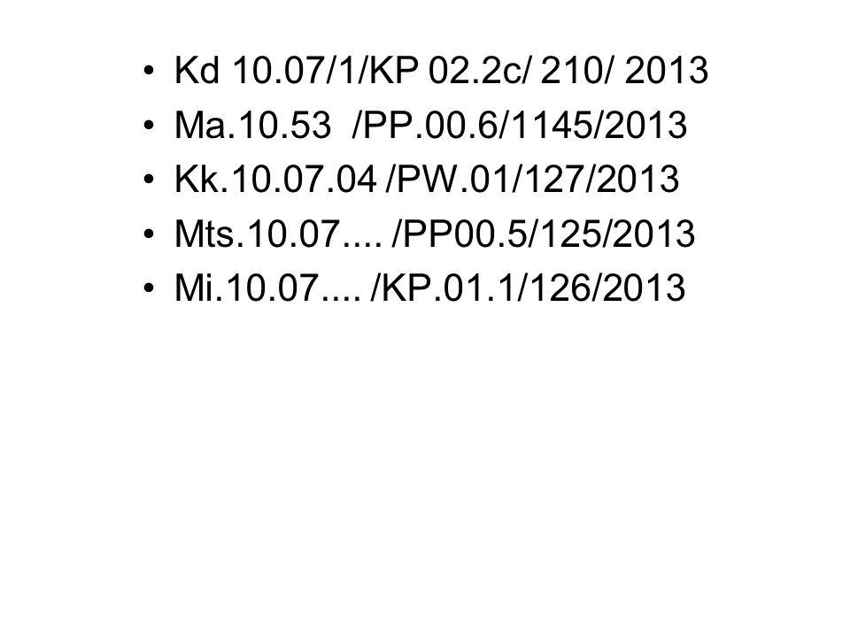 Kd 10.07/1/KP 02.2c/ 210/ 2013 Ma.10.53 /PP.00.6/1145/2013 Kk.10.07.04 /PW.01/127/2013 Mts.10.07.... /PP00.5/125/2013 Mi.10.07.... /KP.01.1/126/2013