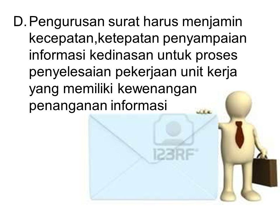 D.Pengurusan surat harus menjamin kecepatan,ketepatan penyampaian informasi kedinasan untuk proses penyelesaian pekerjaan unit kerja yang memiliki kew