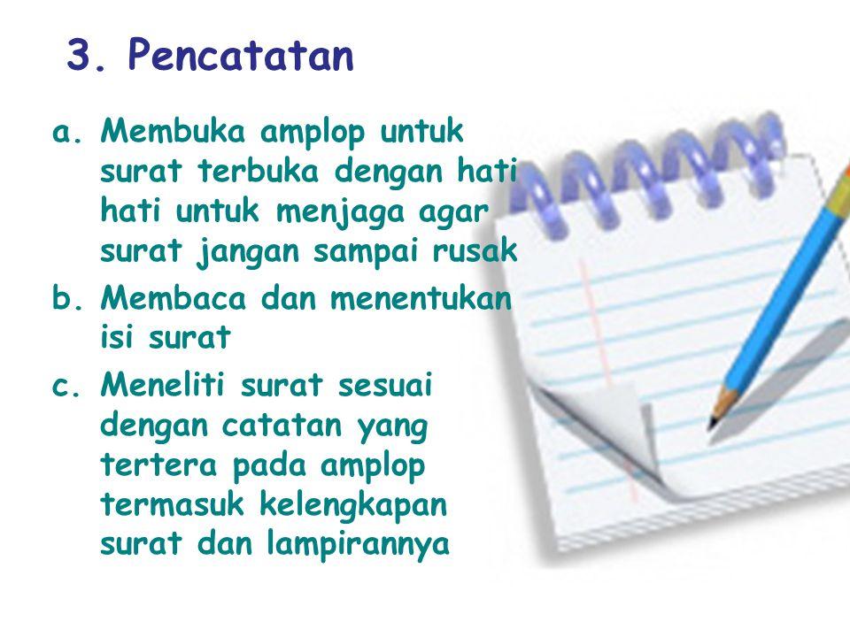 3. Pencatatan a.Membuka amplop untuk surat terbuka dengan hati hati untuk menjaga agar surat jangan sampai rusak b.Membaca dan menentukan isi surat c.