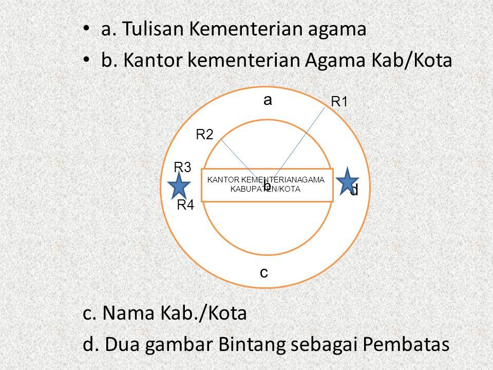 a. Tulisan Kementerian agama b. Kantor kementerian Agama Kab/Kota c. Nama Kab./Kota d. Dua gambar Bintang sebagai Pembatas bba b a c d R2 R1 R3 R4 KAN