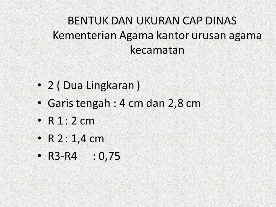 BENTUK DAN UKURAN CAP DINAS Kementerian Agama kantor urusan agama kecamatan 2 ( Dua Lingkaran ) Garis tengah : 4 cm dan 2,8 cm R 1: 2 cm R 2: 1,4 cm R