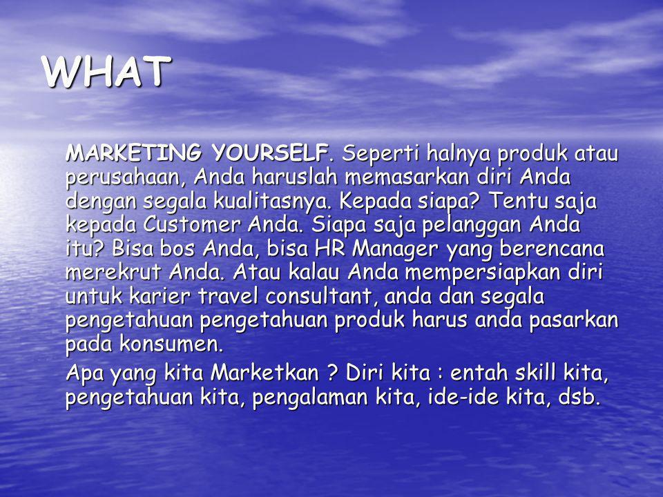 WHAT MARKETING YOURSELF. Seperti halnya produk atau perusahaan, Anda haruslah memasarkan diri Anda dengan segala kualitasnya. Kepada siapa? Tentu saja