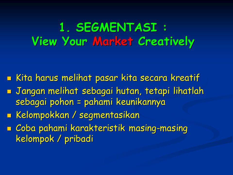 1. SEGMENTASI : View Your Market Creatively Kita harus melihat pasar kita secara kreatif Kita harus melihat pasar kita secara kreatif Jangan melihat s