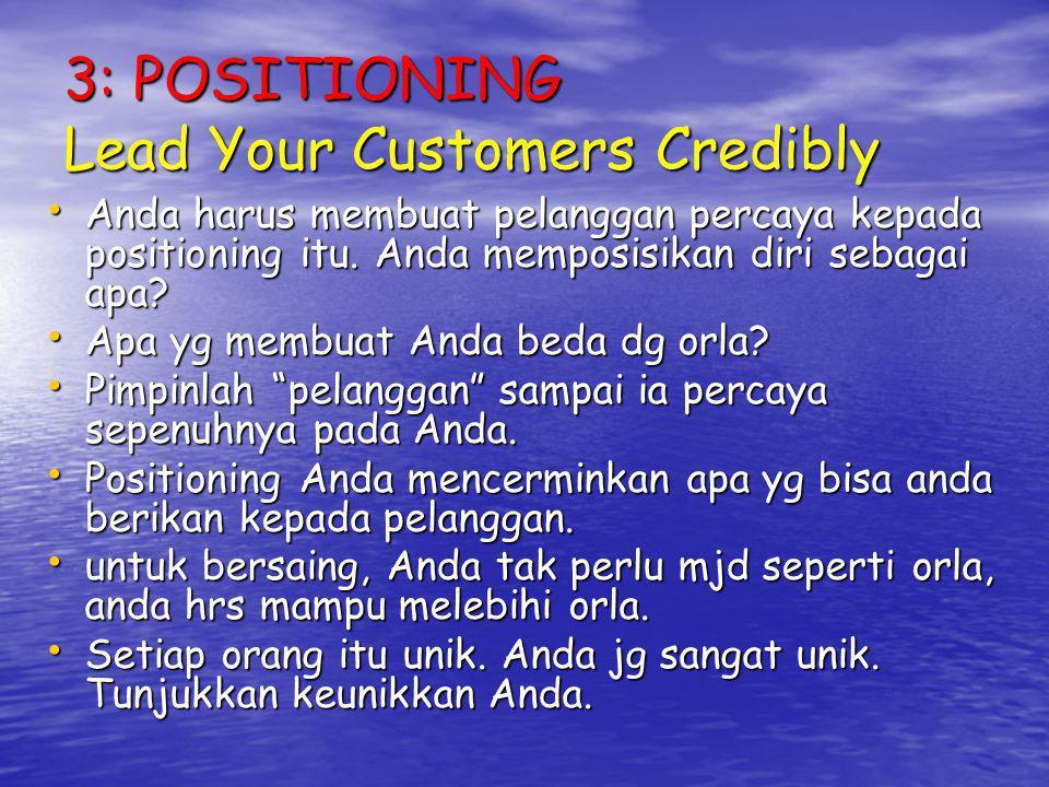 3: POSITIONING Lead Your Customers Credibly Anda harus membuat pelanggan percaya kepada positioning itu. Anda memposisikan diri sebagai apa? Anda haru
