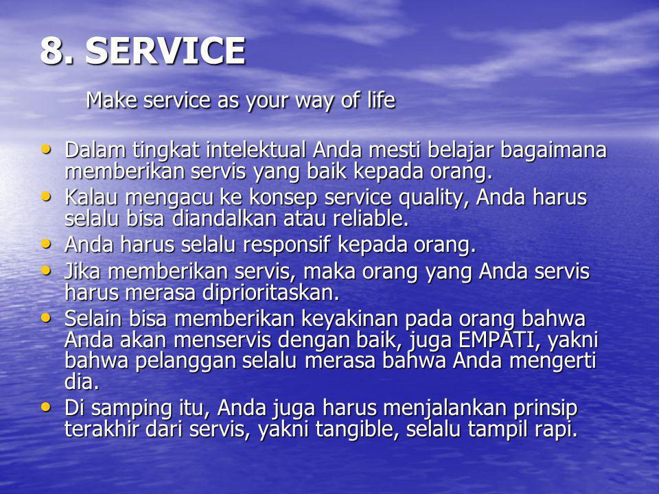 8. SERVICE Make service as your way of life Dalam tingkat intelektual Anda mesti belajar bagaimana memberikan servis yang baik kepada orang. Dalam tin