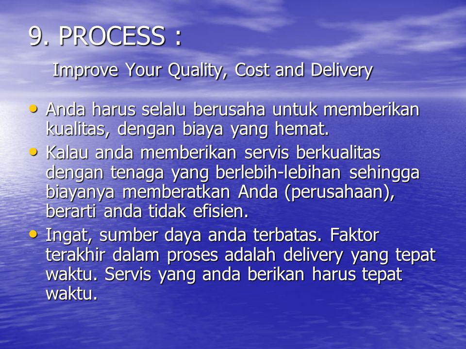 9. PROCESS : Improve Your Quality, Cost and Delivery Anda harus selalu berusaha untuk memberikan kualitas, dengan biaya yang hemat. Anda harus selalu