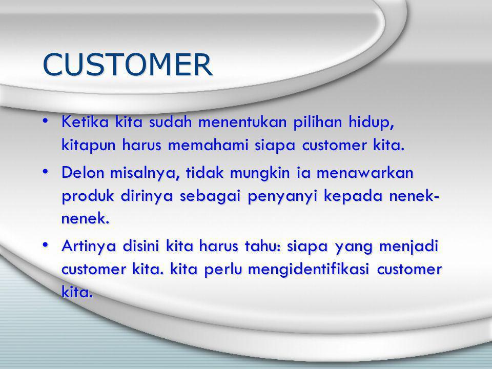 CUSTOMER Ketika kita sudah menentukan pilihan hidup, kitapun harus memahami siapa customer kita. Delon misalnya, tidak mungkin ia menawarkan produk di
