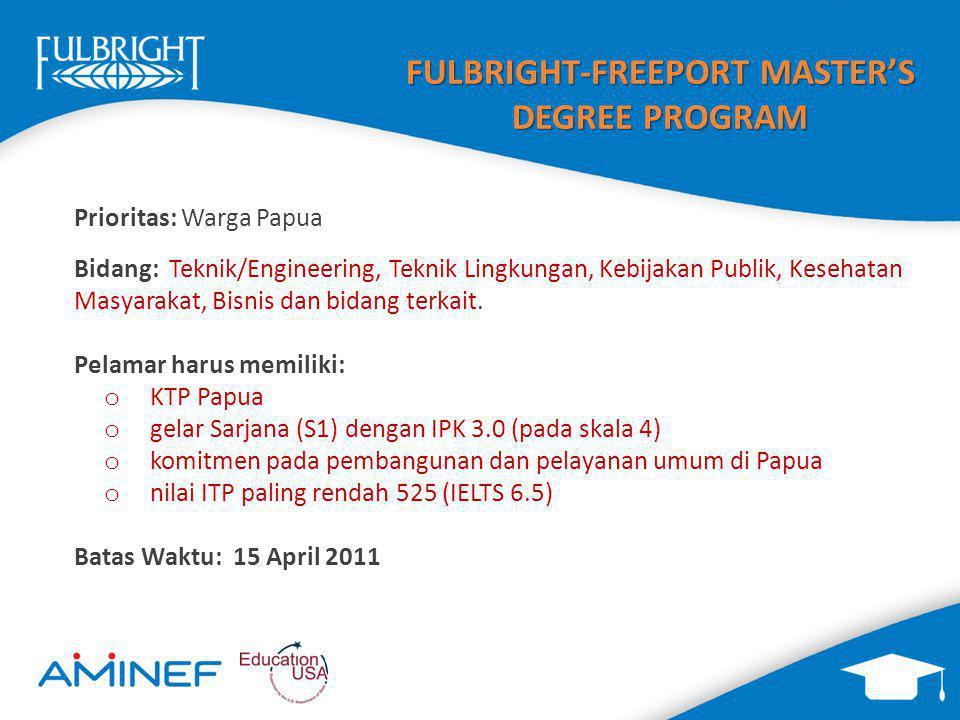 FULBRIGHT-FREEPORT MASTER'S DEGREE PROGRAM Prioritas: Warga Papua Bidang: Teknik/Engineering, Teknik Lingkungan, Kebijakan Publik, Kesehatan Masyarakat, Bisnis dan bidang terkait.