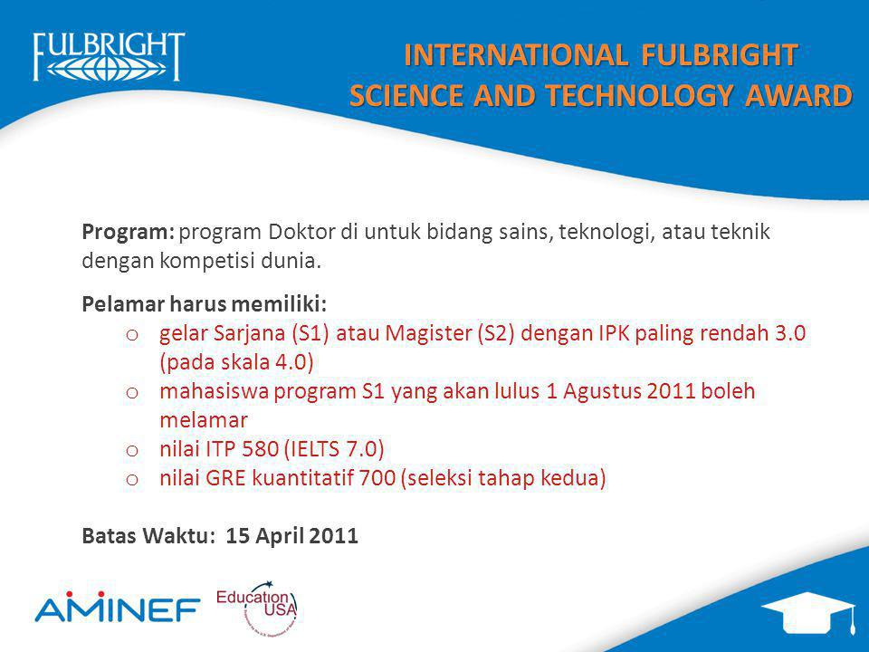 INTERNATIONAL FULBRIGHT SCIENCE AND TECHNOLOGY AWARD 18 Bidang Teknik/Sains termasuk:  Aeronautics and aeronautics and astronomics/ aeronautical engineering  Agriculture (theoretical or research-based focus only)  Astronomy/planetary sciences  Biology  Biomedical engineering  Chemistry  Computer sciences/engineering  Energy  Engineering (electrical, chemical, civil, mechanical, ocean, and petroleum)  Environmental science/engineering  Geology/earth and atmospheric sciences  Information sciences and systems (engineering focus only)  Materials science/engineering  Mathematics  Neurosciences  Oceanography  Public health (theoretical research focus only)  Physics
