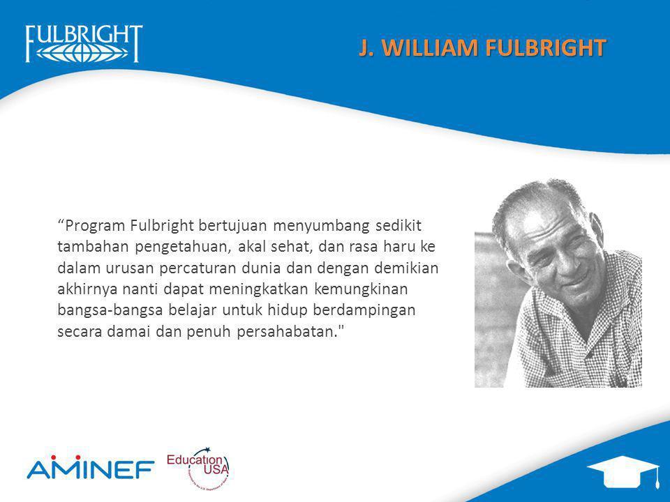 Program Fulbright bertujuan menyumbang sedikit tambahan pengetahuan, akal sehat, dan rasa haru ke dalam urusan percaturan dunia dan dengan demikian akhirnya nanti dapat meningkatkan kemungkinan bangsa-bangsa belajar untuk hidup berdampingan secara damai dan penuh persahabatan. J.