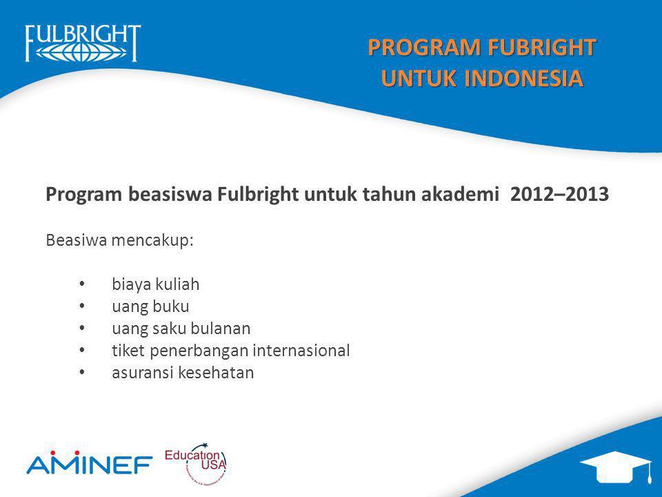 PROGRAM FUBRIGHT UNTUK INDONESIA Program beasiswa Fulbright untuk tahun akademi 2012–2013 Beasiwa mencakup: biaya kuliah uang buku uang saku bulanan tiket penerbangan internasional asuransi kesehatan