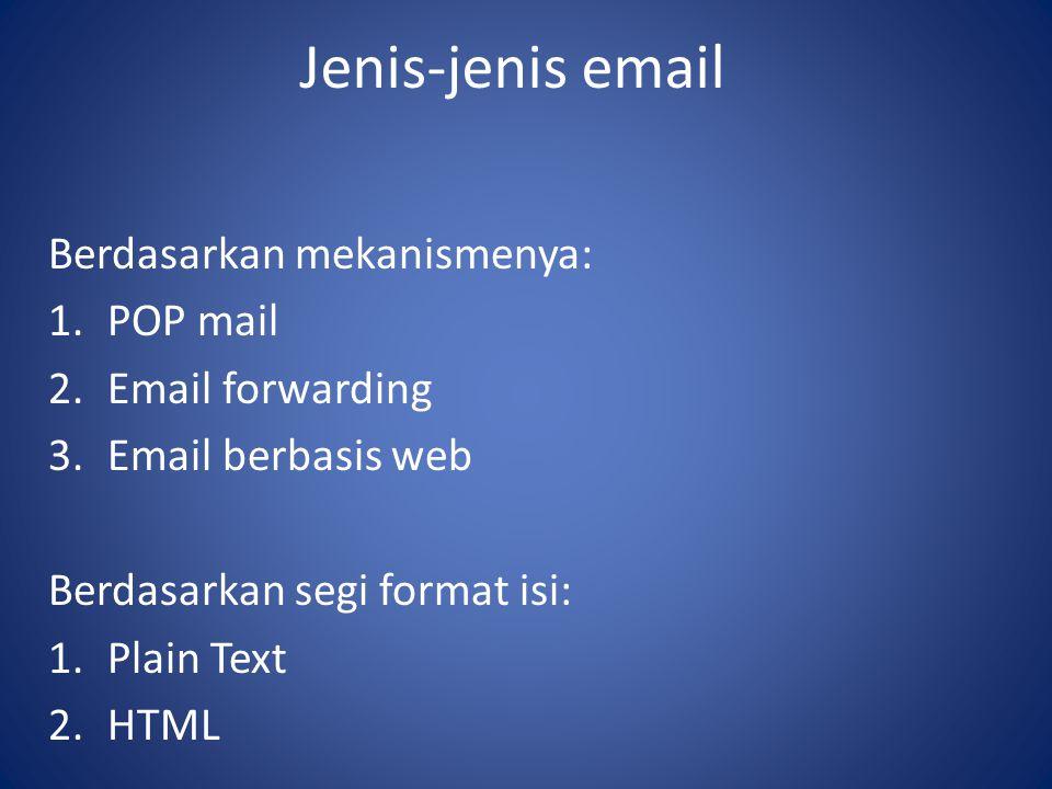 Jenis-jenis email Berdasarkan mekanismenya: 1.POP mail 2.Email forwarding 3.Email berbasis web Berdasarkan segi format isi: 1.Plain Text 2.HTML