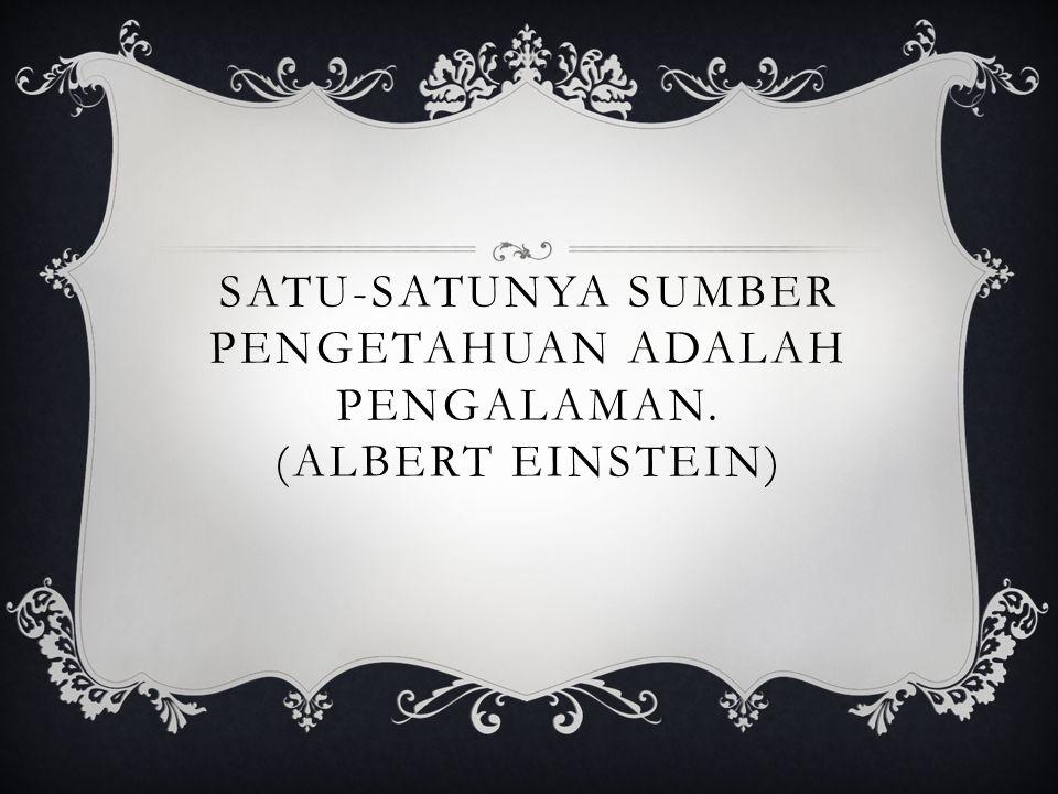 SATU-SATUNYA SUMBER PENGETAHUAN ADALAH PENGALAMAN. (ALBERT EINSTEIN)