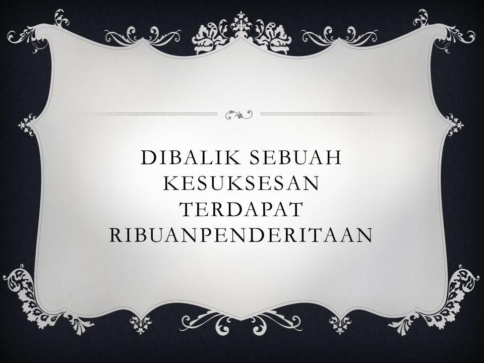 DIBALIK SEBUAH KESUKSESAN TERDAPAT RIBUANPENDERITAAN