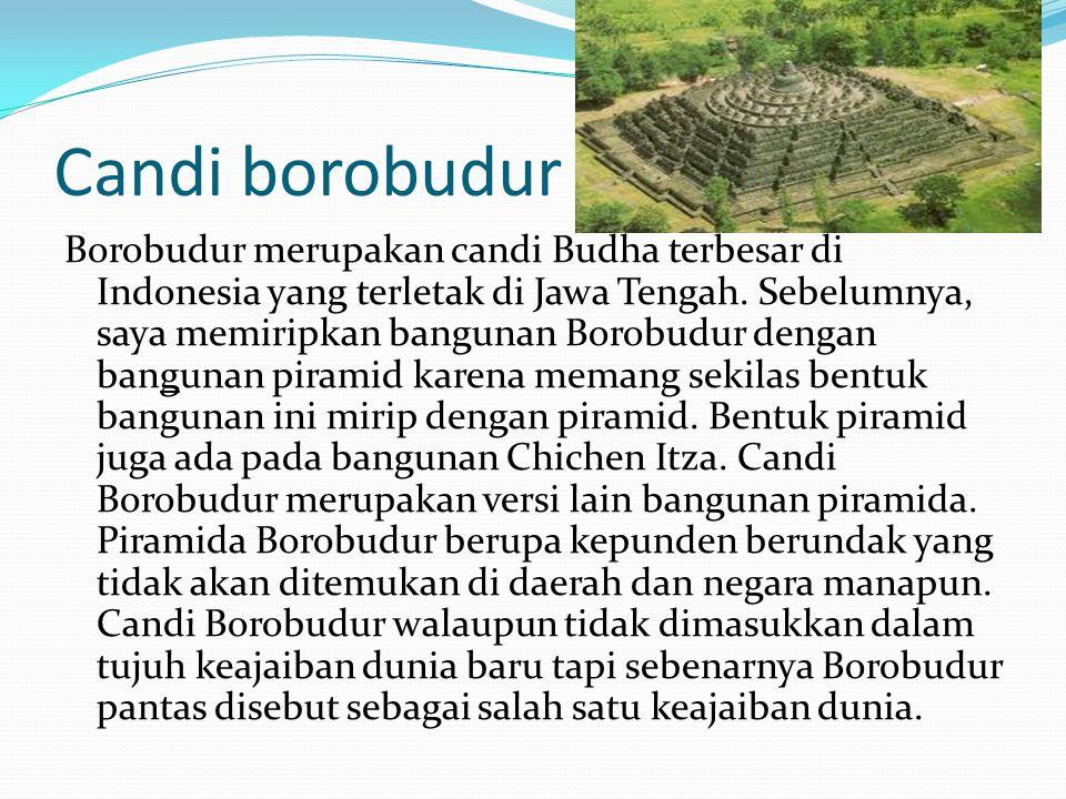 Candi borobudur Borobudur merupakan candi Budha terbesar di Indonesia yang terletak di Jawa Tengah. Sebelumnya, saya memiripkan bangunan Borobudur den