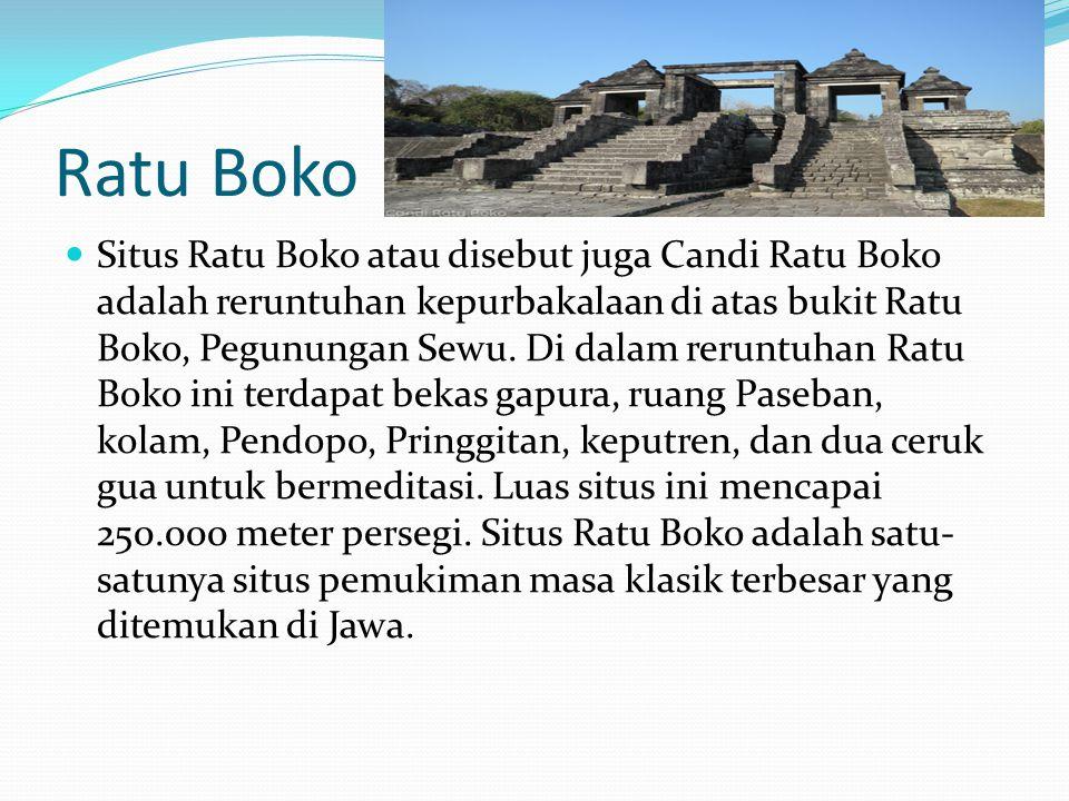 Ratu Boko Situs Ratu Boko atau disebut juga Candi Ratu Boko adalah reruntuhan kepurbakalaan di atas bukit Ratu Boko, Pegunungan Sewu. Di dalam reruntu