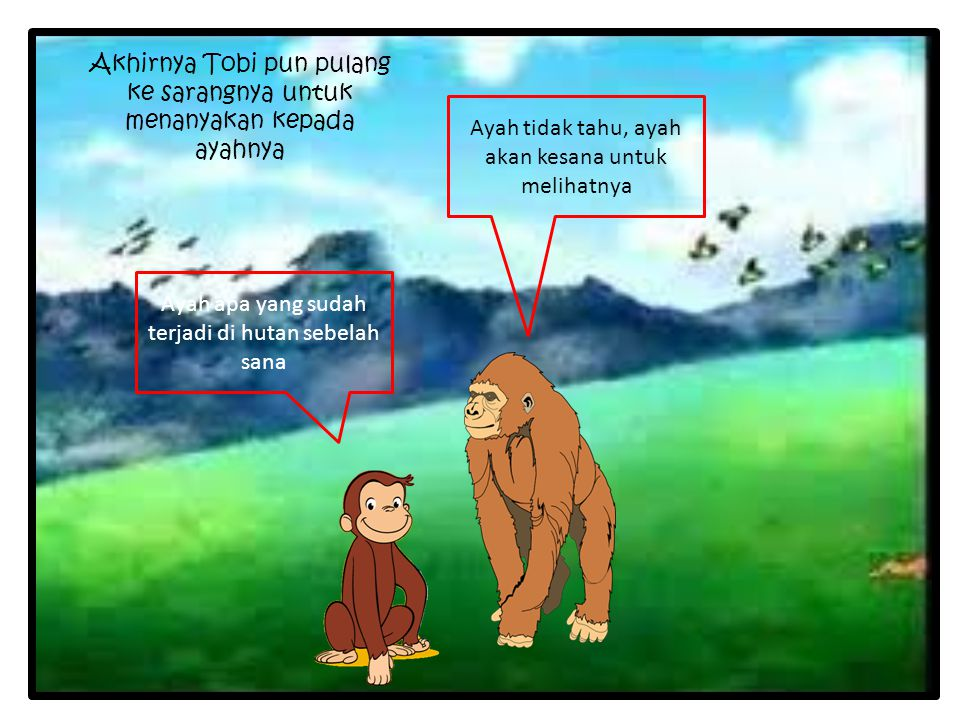 Akhirnya Tobi pun pulang ke sarangnya untuk menanyakan kepada ayahnya Ayah apa yang sudah terjadi di hutan sebelah sana Ayah tidak tahu, ayah akan kes