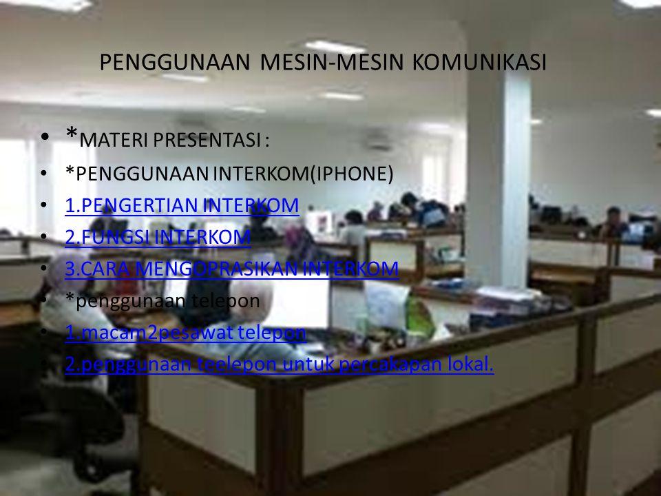 PENGGUNAAN MESIN-MESIN KOMUNIKASI * MATERI PRESENTASI : *PENGGUNAAN INTERKOM(IPHONE) 1.PENGERTIAN INTERKOM 2.FUNGSI INTERKOM 3.CARA MENGOPRASIKAN INTERKOM *penggunaan telepon 1.macam2pesawat telepon 2.penggunaan teelepon untuk percakapan lokal.