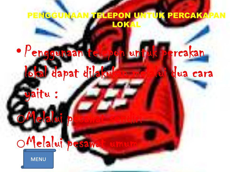 PENGGUNAAN TELEPON UNTUK PERCAKAPAN LOKAL Penggunaan telepon untuk percakan lokal dapat dilakukan melalui dua cara yaitu : o Melalui pesawat sendiri o Melalui pesawat umum MENU